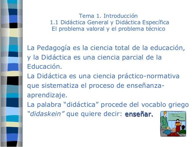 Tema 1. Introducción  1.1 Didáctica General y Didáctica Específica  El problema valoral y el problema técnico  La Pedagogí...