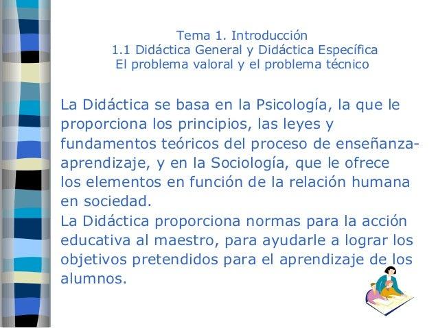 Tema 1. Introducción  1.1 Didáctica General y Didáctica Específica  El problema valoral y el problema técnico  La Didáctic...