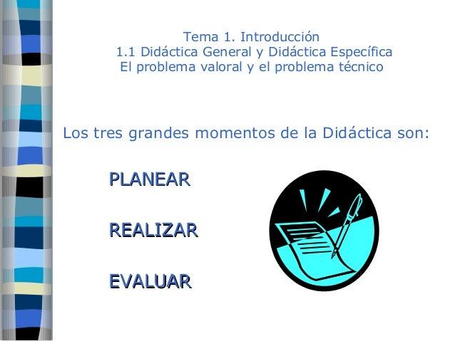 Tema 1. Introducción  1.1 Didáctica General y Didáctica Específica  El problema valoral y el problema técnico  Los tres gr...