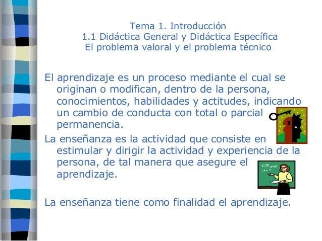 Tema 1. Introducción  1.1 Didáctica General y Didáctica Específica  El problema valoral y el problema técnico  El aprendiz...