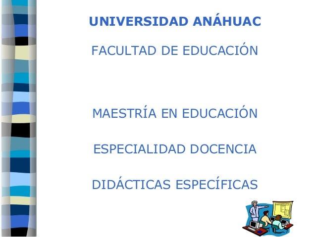 UNIVERSIDAD ANÁHUAC FACULTAD DE EDUCACIÓN MAESTRÍA EN EDUCACIÓN ESPECIALIDAD DOCENCIA DIDÁCTICAS ESPECÍFICAS
