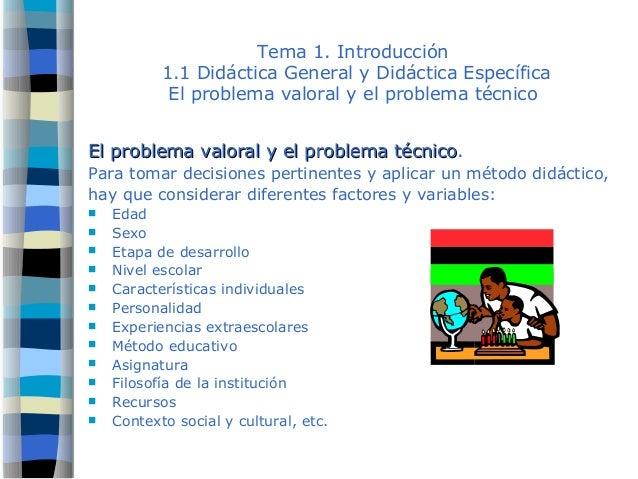 Tema 1. Introducción 1.1 Didáctica General y Didáctica Específica El problema valoral y el problema técnico El problema va...