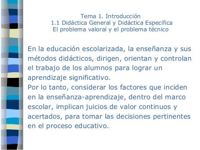 Tema 1. Introducción 1.1 Didáctica General y Didáctica Específica El problema valoral y el problema técnico En la educació...