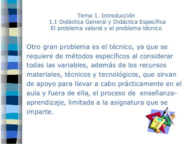 Tema 1. Introducción 1.1 Didáctica General y Didáctica Específica El problema valoral y el problema técnico Otro gran prob...