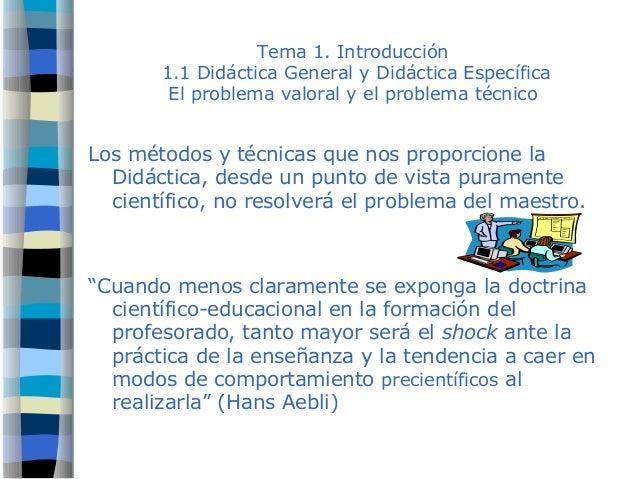 Tema 1. Introducción 1.1 Didáctica General y Didáctica Específica El problema valoral y el problema técnico Los métodos y ...