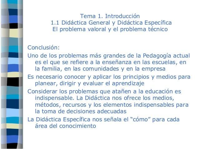 Tema 1. Introducción 1.1 Didáctica General y Didáctica Específica El problema valoral y el problema técnico Conclusión: Un...