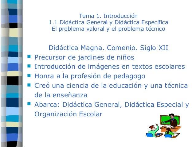 Tema 1. Introducción 1.1 Didáctica General y Didáctica Específica El problema valoral y el problema técnico Didáctica Magn...