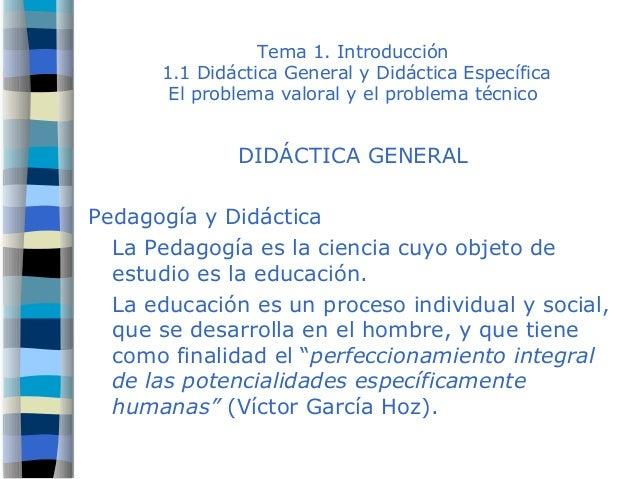 Tema 1. Introducción 1.1 Didáctica General y Didáctica Específica El problema valoral y el problema técnico DIDÁCTICA GENE...