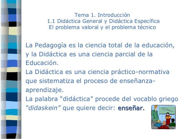 Tema 1. Introducción 1.1 Didáctica General y Didáctica Específica El problema valoral y el problema técnico La Pedagogía e...