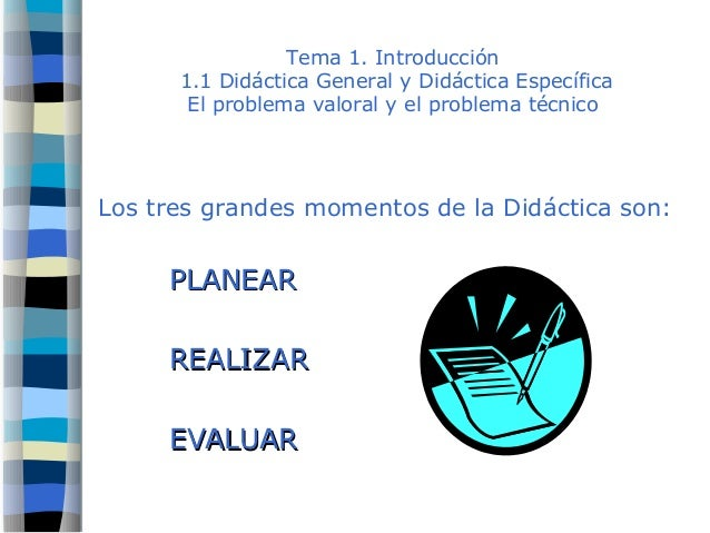 Tema 1. Introducción 1.1 Didáctica General y Didáctica Específica El problema valoral y el problema técnico Los tres grand...