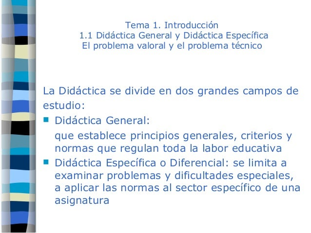 Tema 1. Introducción 1.1 Didáctica General y Didáctica Específica El problema valoral y el problema técnico La Didáctica s...