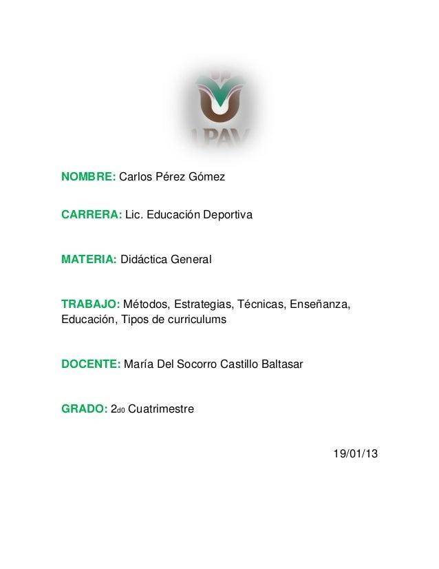 NOMBRE: Carlos Pérez GómezCARRERA: Lic. Educación DeportivaMATERIA: Didáctica GeneralTRABAJO: Métodos, Estrategias, Técnic...