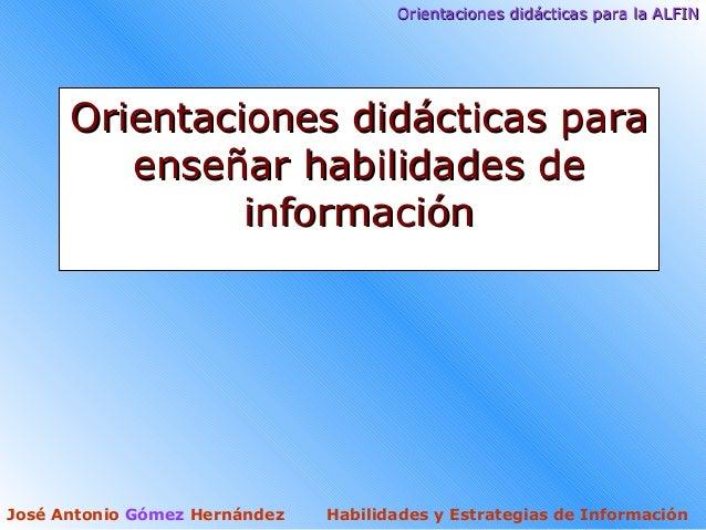 Orientaciones didácticas para la ALFINOrientaciones didácticas para la ALFINJosé Antonio Gómez Hernández Habilidades y Est...
