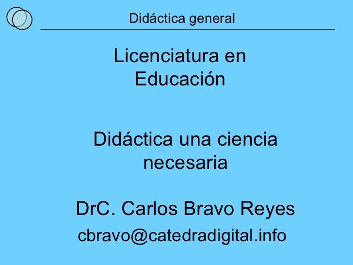 1 Didáctica general Licenciatura en Educación DrC. Carlos Bravo Reyes [email_address] Didáctica una ciencia necesaria