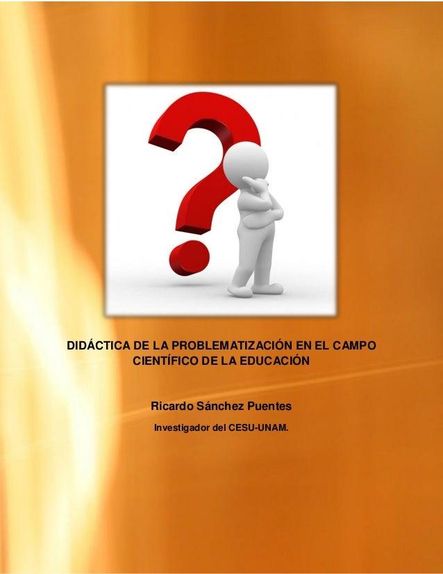 DIDÁCTICA DE LA PROBLEMATIZACIÓN EN EL CAMPO          CIENTÍFICO DE LA EDUCACIÓN           Ricardo Sánchez Puentes        ...