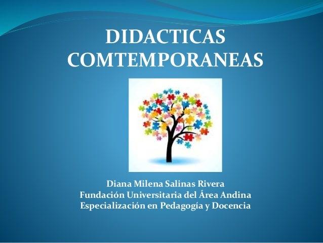 DIDACTICAS  COMTEMPORANEAS  Diana Milena Salinas Rivera  Fundación Universitaria del Área Andina  Especialización en Pedag...