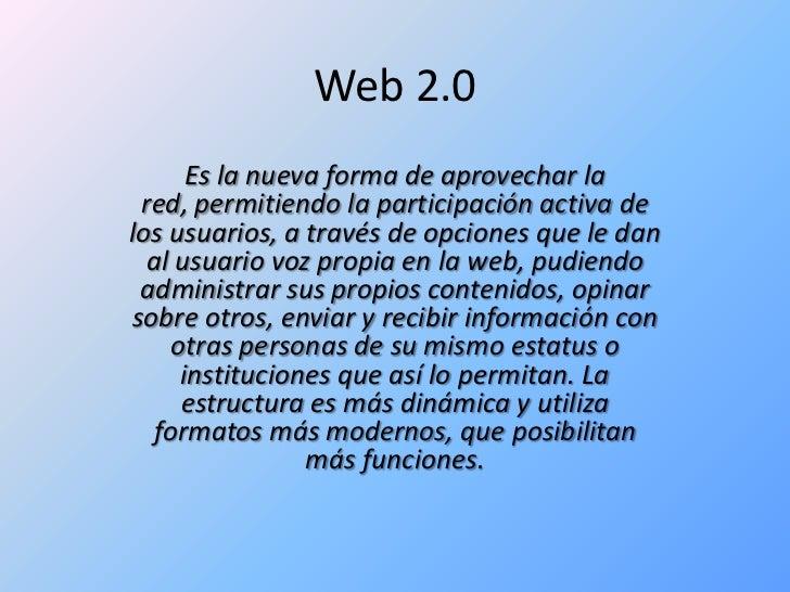Web 2.0<br />Es la nueva forma de aprovechar la red, permitiendo la participación activa de los usuarios, a través de opci...