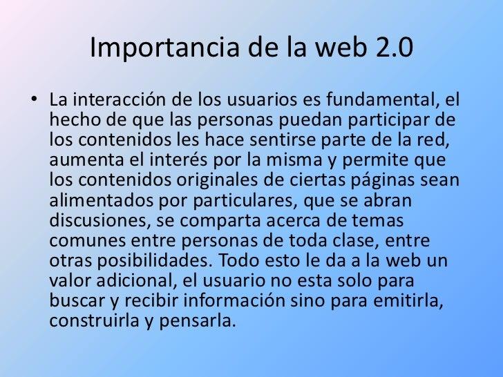 Importancia de la web 2.0<br />La interacción de los usuarios es fundamental, el hecho de que las personas puedan particip...