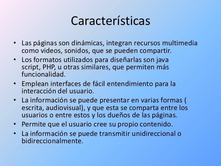 Características <br />Las páginas son dinámicas, integran recursos multimedia como videos, sonidos, que se pueden comparti...