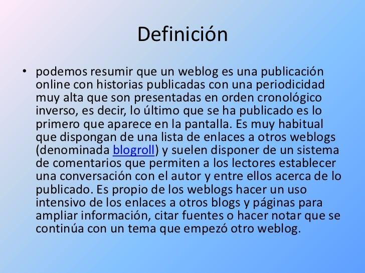 Definición <br />podemos resumir que un weblog es una publicación online con historias publicadas con una periodicidad muy...