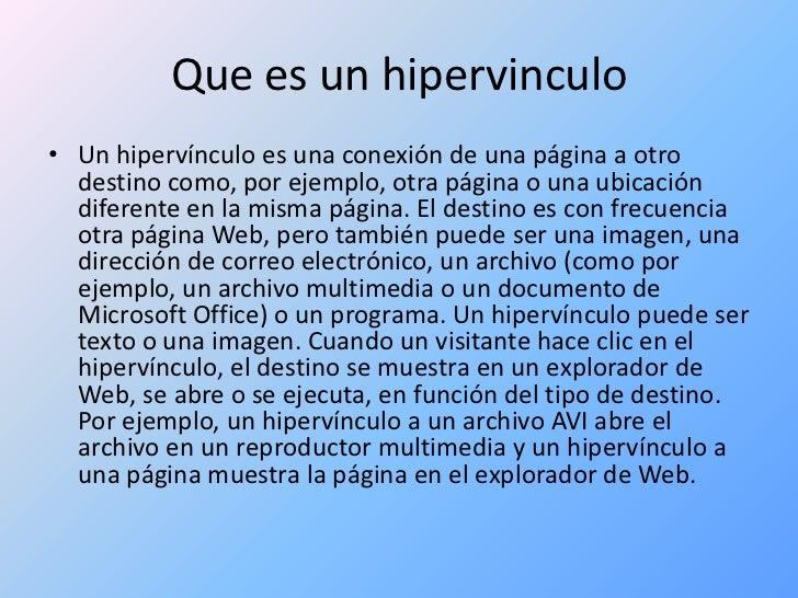 Que es un hipervinculo<br />Un hipervínculo es una conexión de una página a otro destino como, por ejemplo, otra página o ...