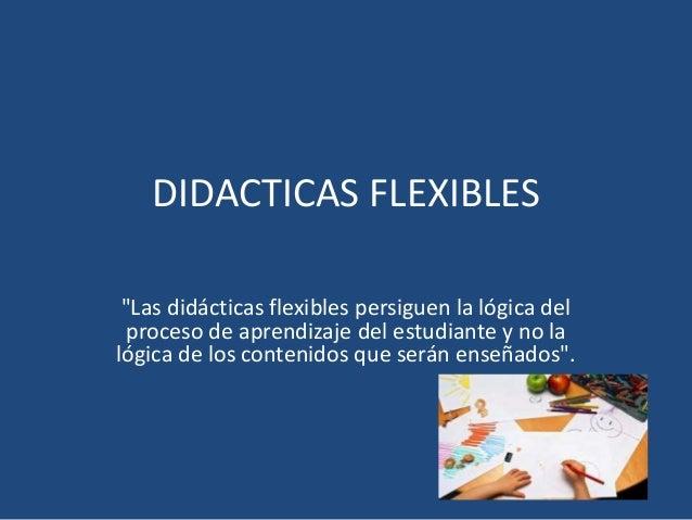 """DIDACTICAS FLEXIBLES  """"Las didácticas flexibles persiguen la lógica del  proceso de aprendizaje del estudiante y no la  ló..."""