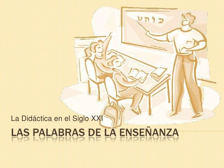 La Didáctica en el Siglo XXI<br />Las Palabras de la Enseñanza<br />