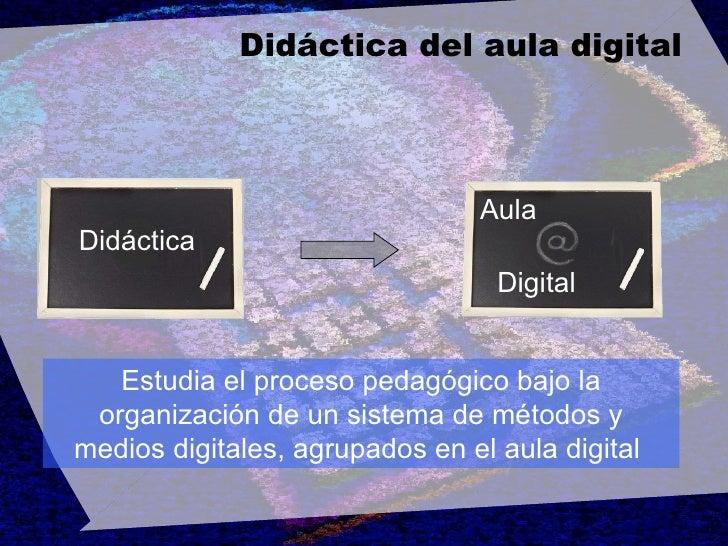 Didáctica del aula digital Didáctica Aula Digital Estudia el proceso pedagógico bajo la organización de un sistema de méto...