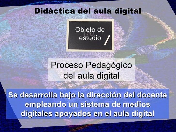 Didáctica del aula digital Objeto de estudio Proceso Pedagógico del aula digital Se desarrolla bajo la dirección del docen...