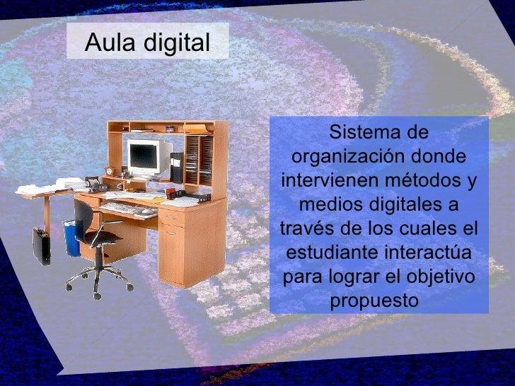 Aula digital Sistema de organización donde intervienen métodos y medios digitales a través de los cuales el estudiante int...