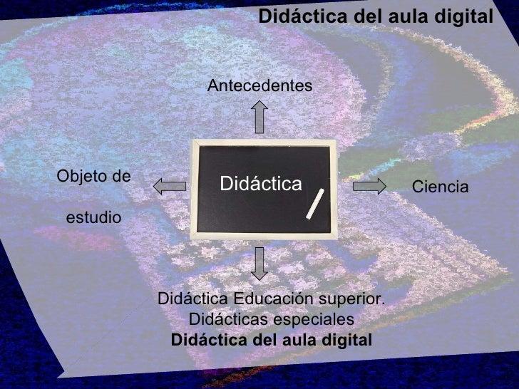 Didáctica del aula digital Didáctica Antecedentes Ciencia Objeto de  estudio Didáctica Educación superior. Didácticas espe...