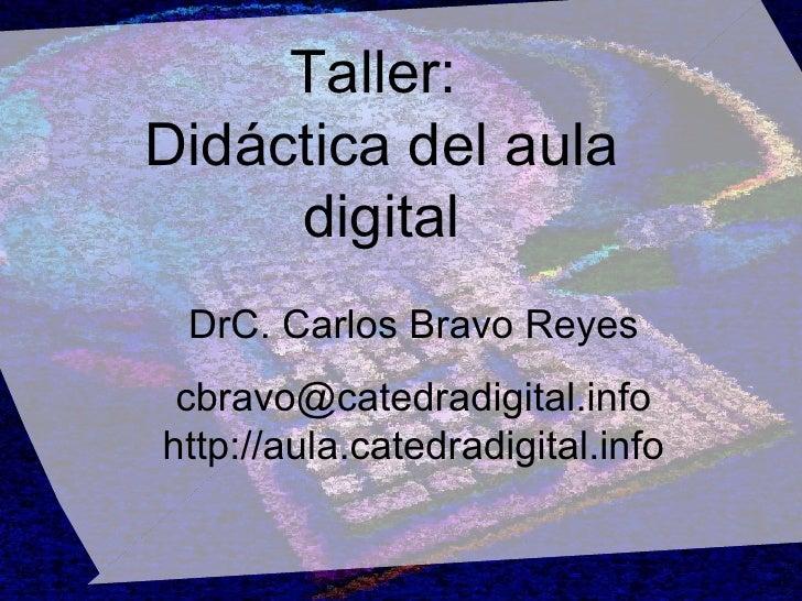 Taller:  Didáctica del aula digital DrC. Carlos Bravo Reyes [email_address] http://aula.catedradigital.info