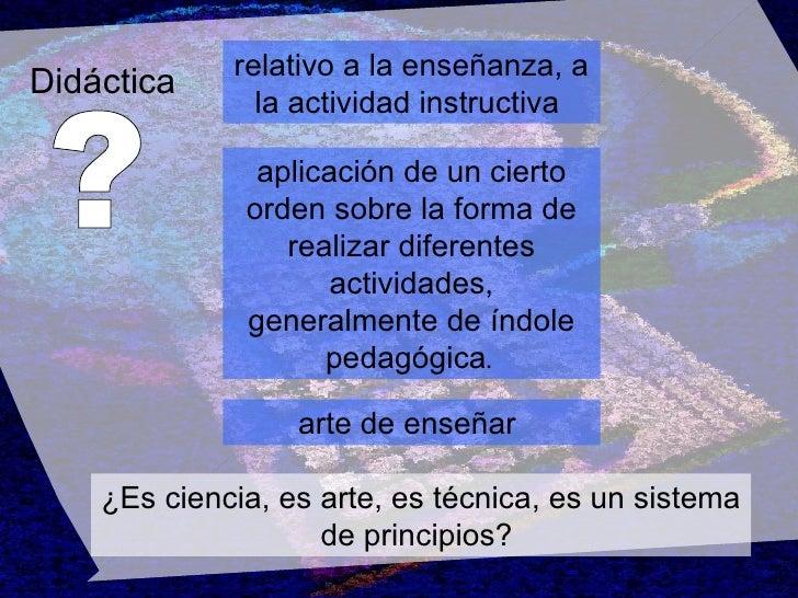 Didáctica ? relativo a la enseñanza, a la actividad instructiva   aplicación de un cierto orden sobre la forma de realizar...