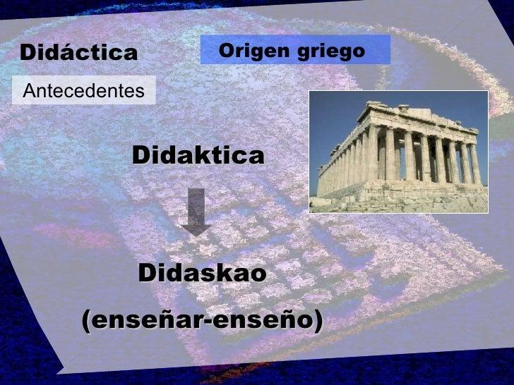 Didáctica Origen griego   Antecedentes Didaskao (enseñar-enseño) Didaktica