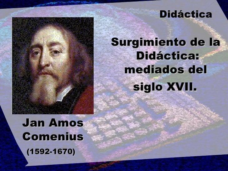 Jan Amos Comenius (1592-1670)   Surgimiento de la  Didáctica: mediados del  siglo XVII.   Didáctica