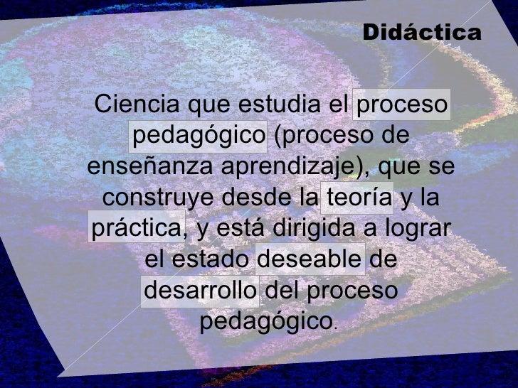 Ciencia que estudia el proceso pedagógico (proceso de enseñanza aprendizaje), que se construye desde la teoría y la prácti...