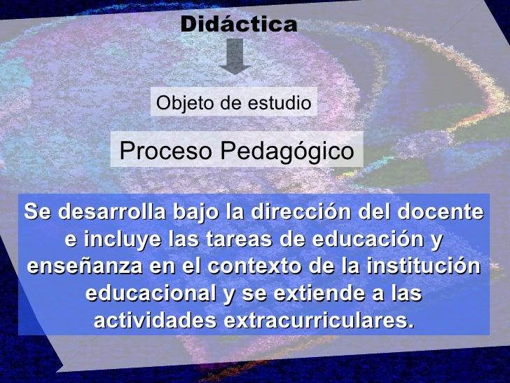 Didáctica Objeto de estudio Proceso Pedagógico Se desarrolla bajo la dirección del docente e incluye las tareas de educaci...