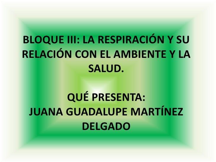 BLOQUE III: LA RESPIRACIÓN Y SURELACIÓN CON EL AMBIENTE Y LA             SALUD.       QUÉ PRESENTA: JUANA GUADALUPE MARTÍN...