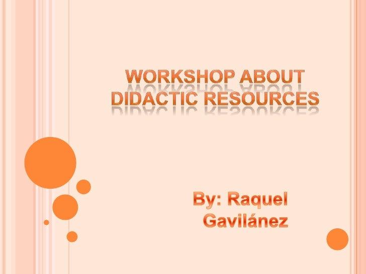 Workshop about Didactic Resources<br />By: Raquel Gavilánez<br />