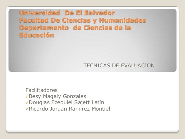 Universidad De El Salvador Facultad De Ciencias y Humanidades Departamento de Ciencias de la Educación TECNICAS DE EVALUAC...