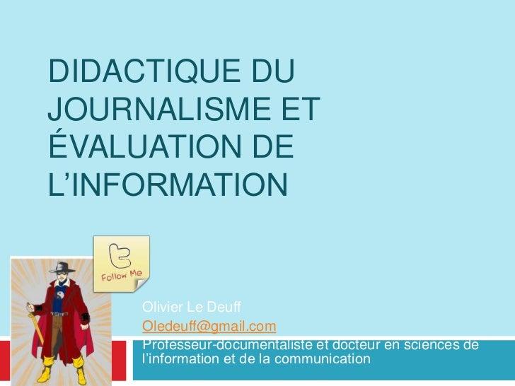 Didactique du journalisme et évaluation de l'information<br />Olivier Le Deuff<br />Oledeuff@gmail.com<br />Professeur-doc...