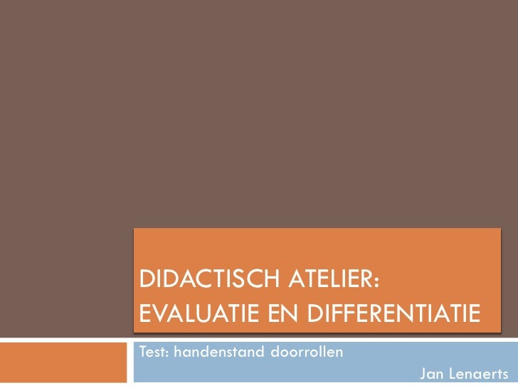 DIDACTISCH ATELIER: EVALUATIE EN DIFFERENTIATIE Test: handenstand doorrollen                                Jan Lenaerts
