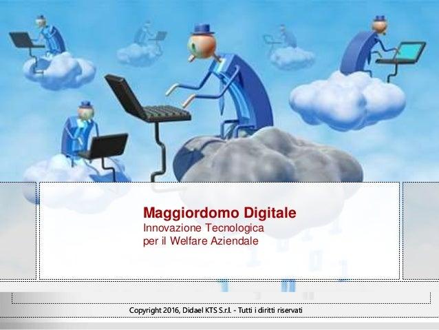 Copyright 2016, Didael KTS S.r.l. - Tutti i diritti riservati Maggiordomo Digitale Innovazione Tecnologica per il Welfare ...