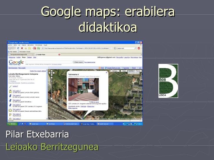 Google maps: erabilera didaktikoa <ul><li>Pilar Etxebarria </li></ul><ul><li>Leioako Berritzegunea </li></ul>