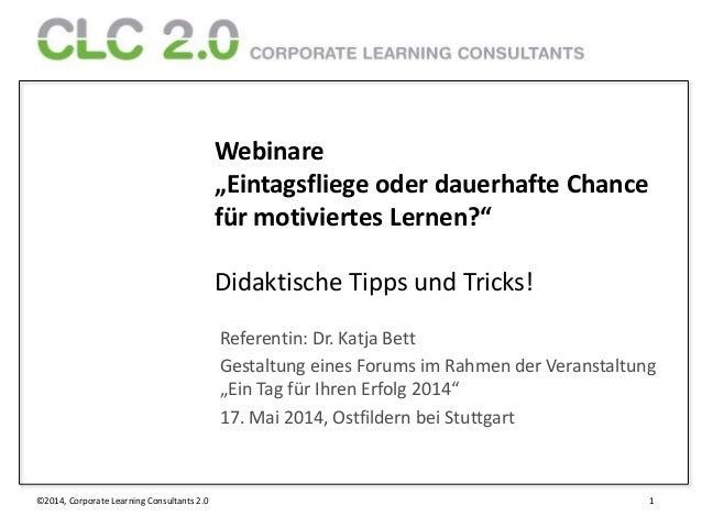 """©2014, Corporate Learning Consultants 2.0 1 Webinare """"Eintagsfliege oder dauerhafte Chance für motiviertes Lernen?"""" Didakt..."""