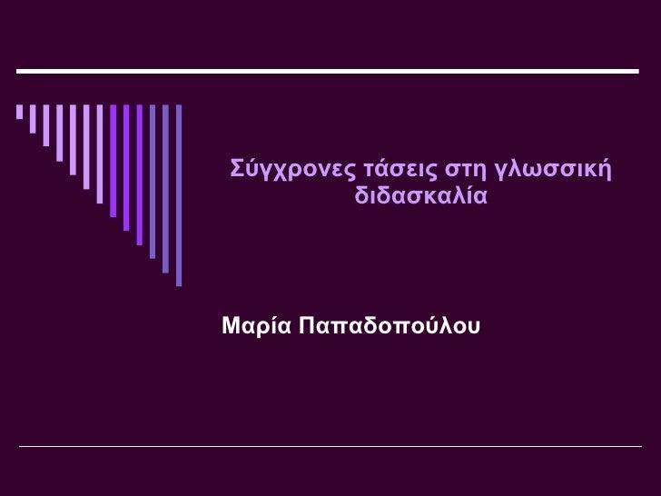 Σύγχρονες τάσεις στη γλωσσική διδασκαλία Μαρία Παπαδοπούλου