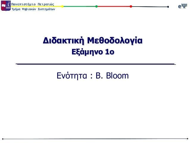 Πανεπιστήμιο Πειραιώς  eΨ eΨ  Τμήμα Ψηφιακών Συστημάτων  Διδακτική Μεθοδολογία Εξάμηνο 1ο  Ενότητα : Β. Bloom