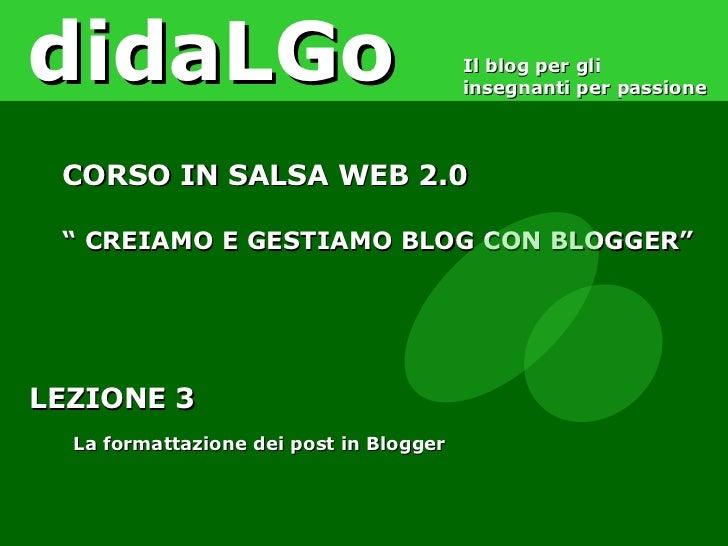 """LEZIONE 3 La formattazione dei post in Blogger didaLGo Il blog per gli insegnanti per passione CORSO IN SALSA WEB 2.0 """"  C..."""
