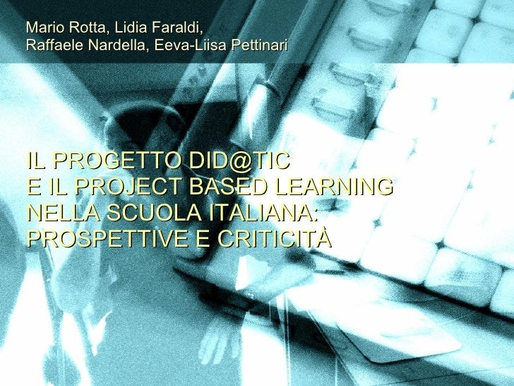 Mario Rotta, Lidia Faraldi, Raffaele Nardella, Eeva-Liisa Pettinari     IL PROGETTO DID@TIC E IL PROJECT BASED LEARNING NE...
