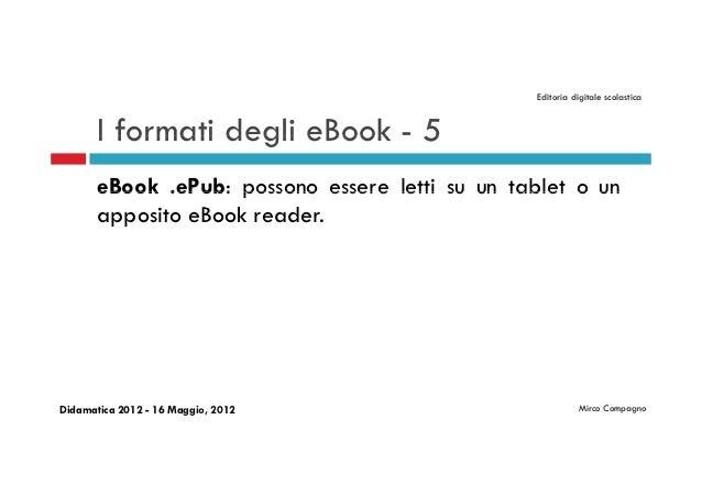 Editoria digitale scolastica       I formati degli eBook - 5       eBook .ePub: possono essere letti su un tablet o un    ...